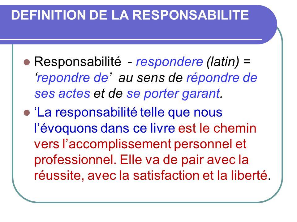 DEFINITION DE LA RESPONSABILITE  Responsabilité - respondere (latin) = 'repondre de' au sens de répondre de ses actes et de se porter garant.  'La r