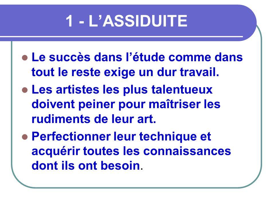 1 - L'ASSIDUITE  Le succès dans l'étude comme dans tout le reste exige un dur travail.  Les artistes les plus talentueux doivent peiner pour maîtris