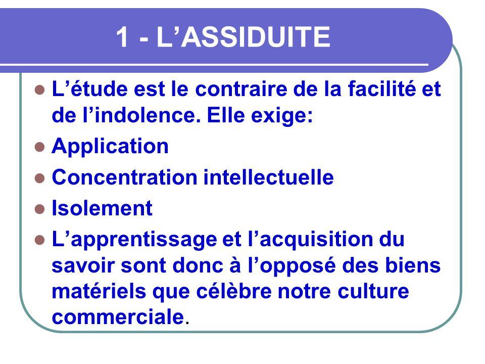 1 - L'ASSIDUITE  L'étude est le contraire de la facilité et de l'indolence. Elle exige:  Application  Concentration intellectuelle  Isolement  L'