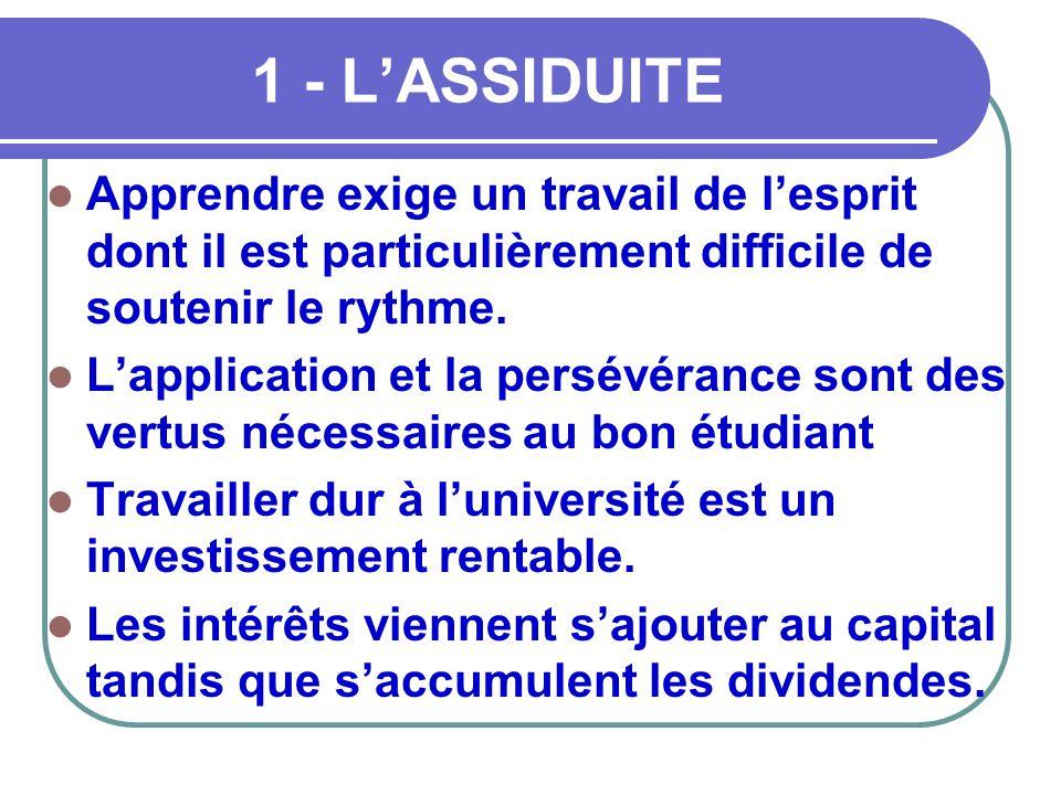 1 - L'ASSIDUITE  Apprendre exige un travail de l'esprit dont il est particulièrement difficile de soutenir le rythme.  L'application et la persévéra