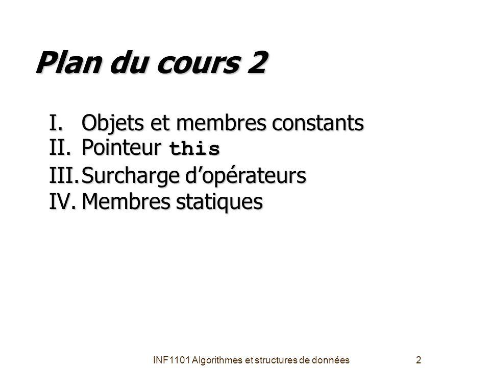 INF1101 Algorithmes et structures de données2 Plan du cours 2 I.Objets et membres constants II.Pointeur this III.Surcharge d'opérateurs IV.Membres sta
