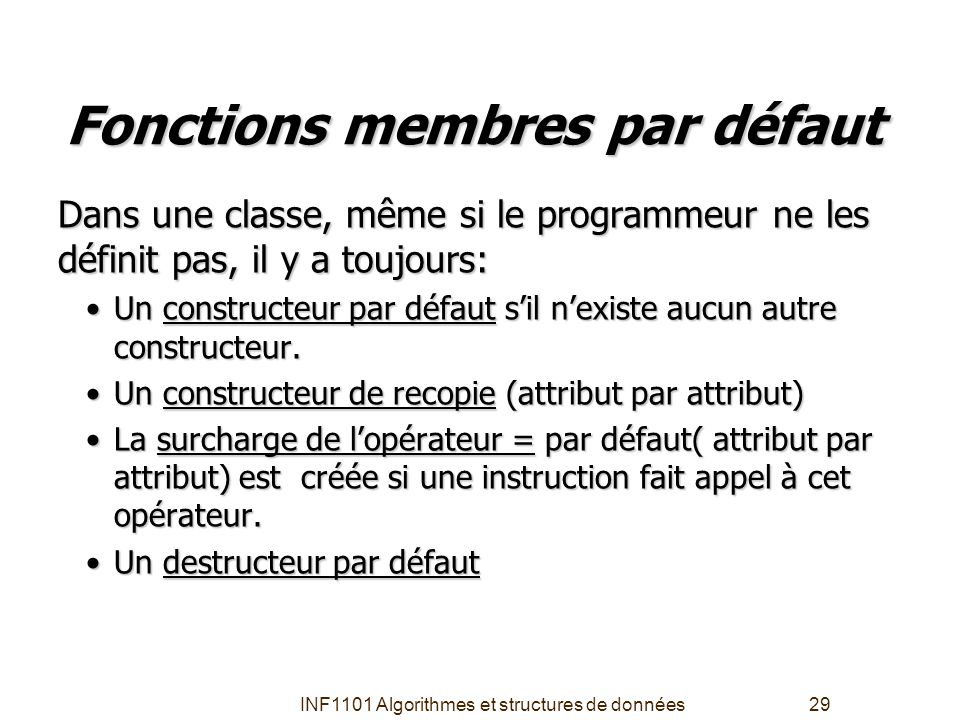 INF1101 Algorithmes et structures de données29 Fonctions membres par défaut Dans une classe, même si le programmeur ne les définit pas, il y a toujour