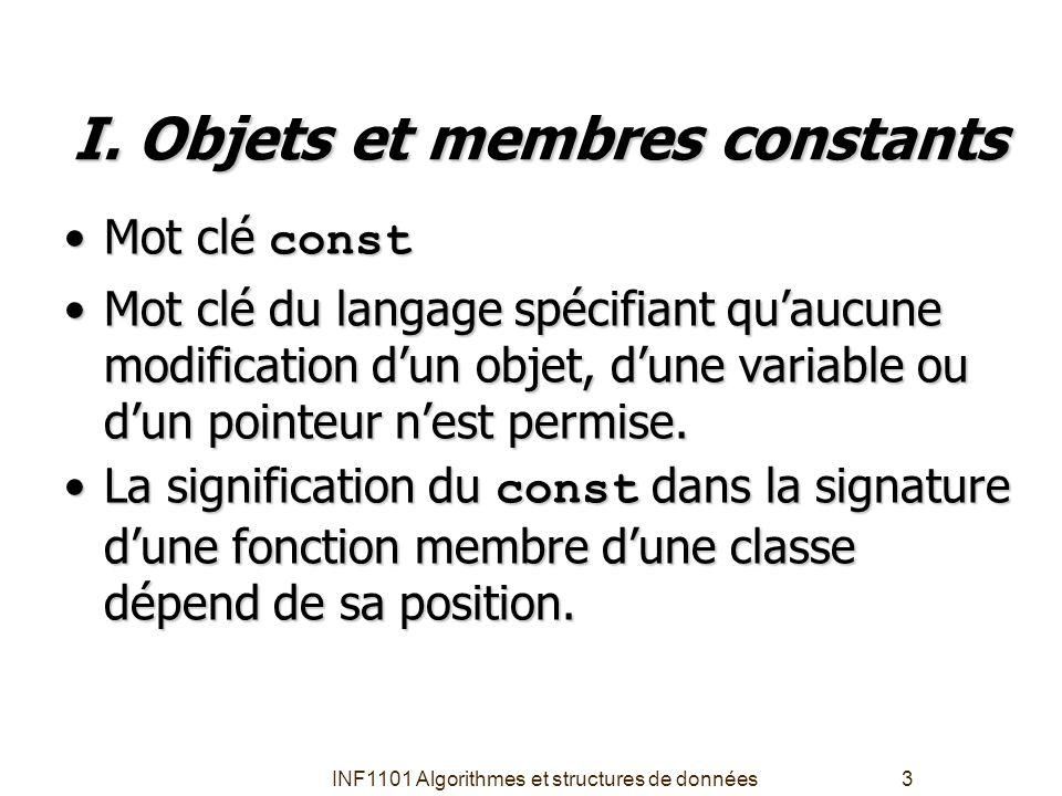 INF1101 Algorithmes et structures de données3 I. Objets et membres constants •Mot clé const •Mot clé du langage spécifiant qu'aucune modification d'un