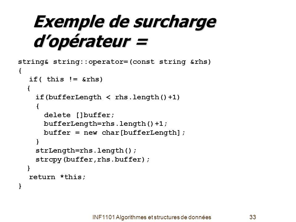 INF1101 Algorithmes et structures de données33 Exemple de surcharge d'opérateur = string& string::operator=(const string &rhs) { if( this != &rhs) { i