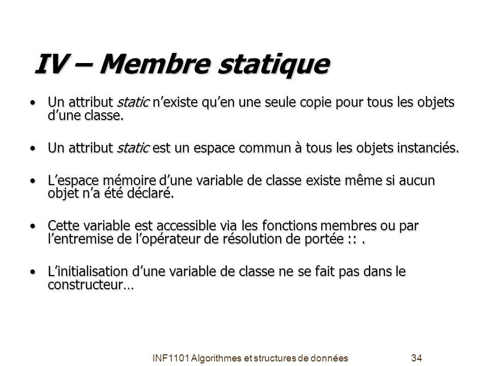 INF1101 Algorithmes et structures de données34 IV – Membre statique •Un attribut static n'existe qu'en une seule copie pour tous les objets d'une clas