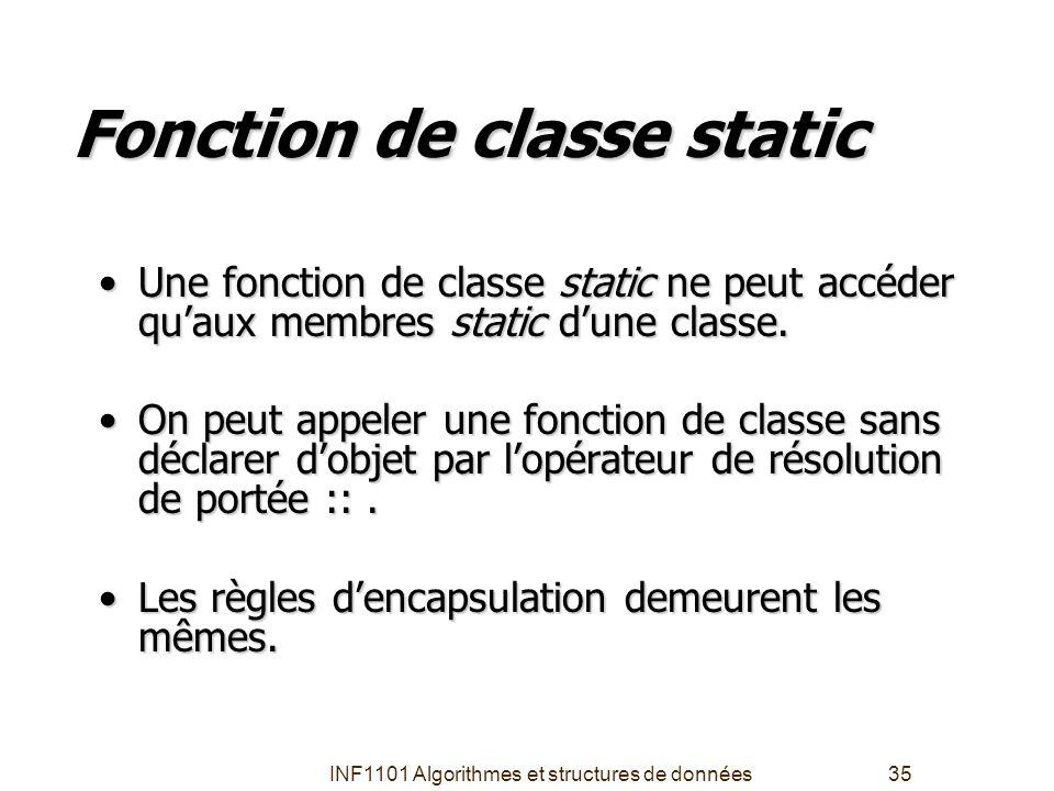 INF1101 Algorithmes et structures de données35 Fonction de classe static •Une fonction de classe static ne peut accéder qu'aux membres static d'une cl