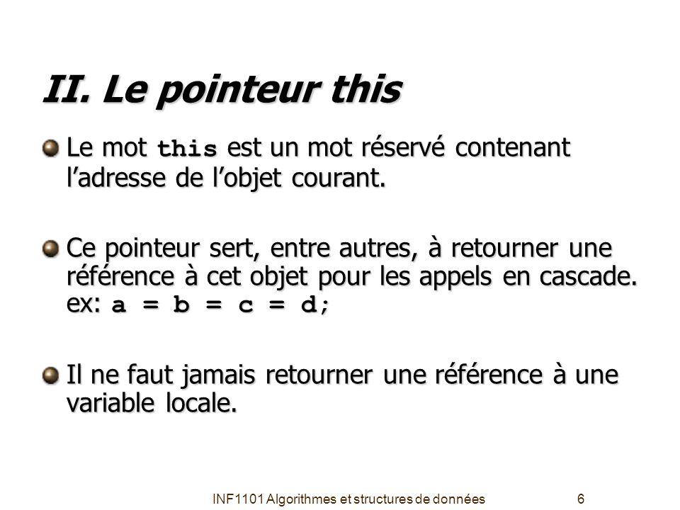 INF1101 Algorithmes et structures de données6 II. Le pointeur this Le mot this est un mot réservé contenant l'adresse de l'objet courant. Ce pointeur