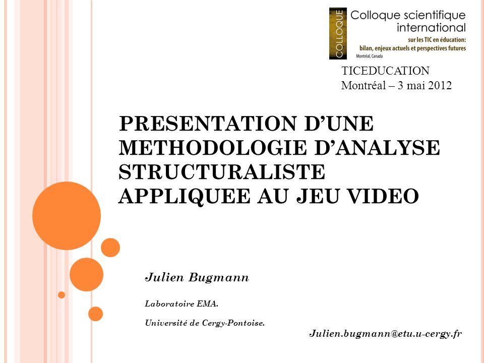 PRESENTATION D'UNE METHODOLOGIE D'ANALYSE STRUCTURALISTE APPLIQUEE AU JEU VIDEO Julien Bugmann Laboratoire EMA. Université de Cergy-Pontoise. Julien.b