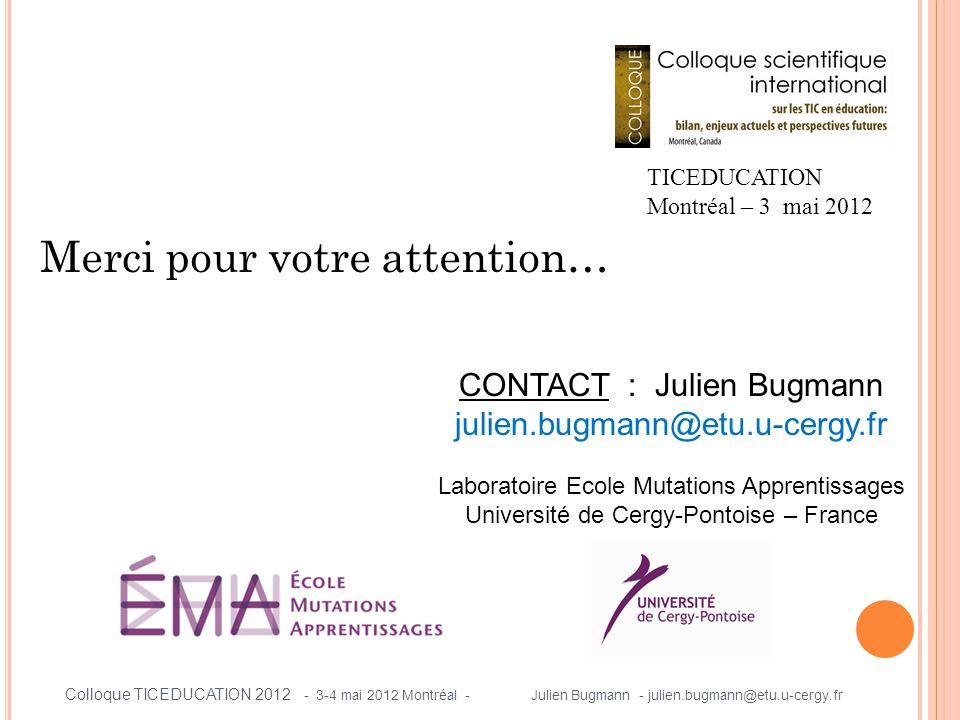 Merci pour votre attention… TICEDUCATION Montréal – 3 mai 2012 Colloque TICEDUCATION 2012 - 3-4 mai 2012 Montréal - Julien Bugmann - julien.bugmann@etu.u-cergy.fr CONTACT : Julien Bugmann julien.bugmann@etu.u-cergy.fr Laboratoire Ecole Mutations Apprentissages Université de Cergy-Pontoise – France