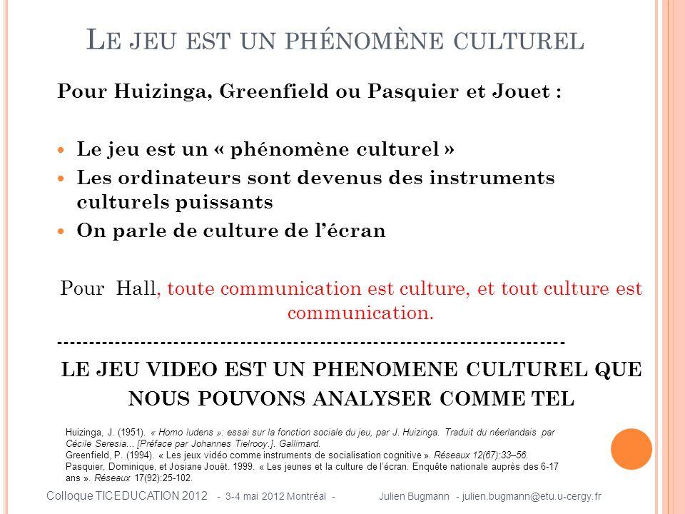 Pour Huizinga, Greenfield ou Pasquier et Jouet :  Le jeu est un « phénomène culturel »  Les ordinateurs sont devenus des instruments culturels puissants  On parle de culture de l'écran Pour Hall, toute communication est culture, et tout culture est communication.