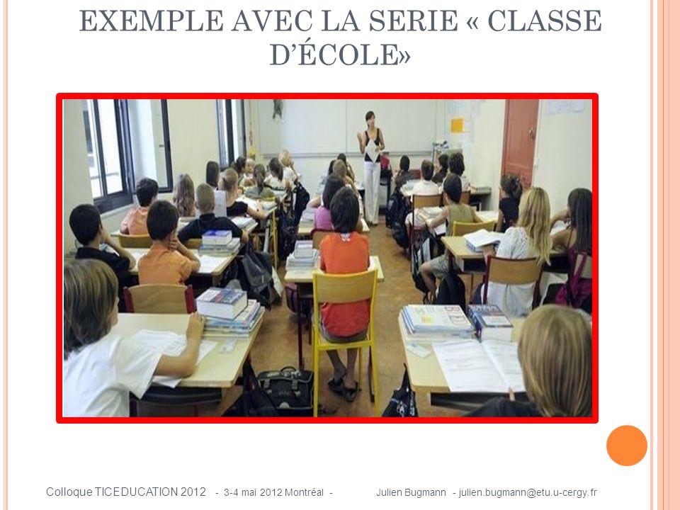 EXEMPLE AVEC LA SERIE « CLASSE D'ÉCOLE» Colloque TICEDUCATION 2012 - 3-4 mai 2012 Montréal - Julien Bugmann - julien.bugmann@etu.u-cergy.fr