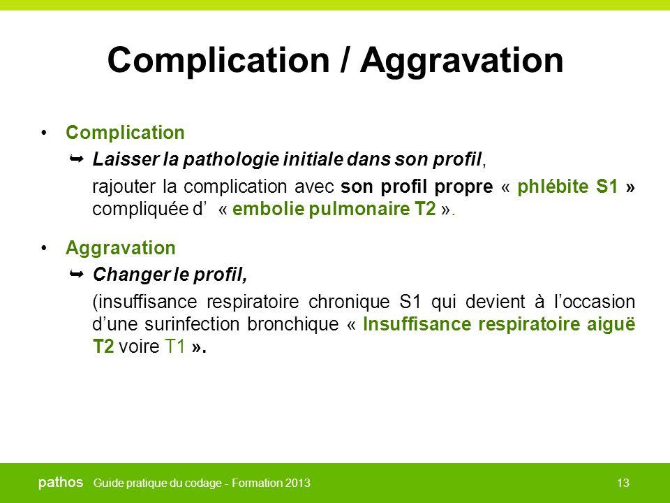 Guide pratique du codage - Formation 2013 pathos 13 Complication / Aggravation •Complication  Laisser la pathologie initiale dans son profil, rajoute