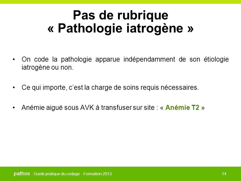 Guide pratique du codage - Formation 2013 pathos 14 Pas de rubrique « Pathologie iatrogène » •On code la pathologie apparue indépendamment de son étio