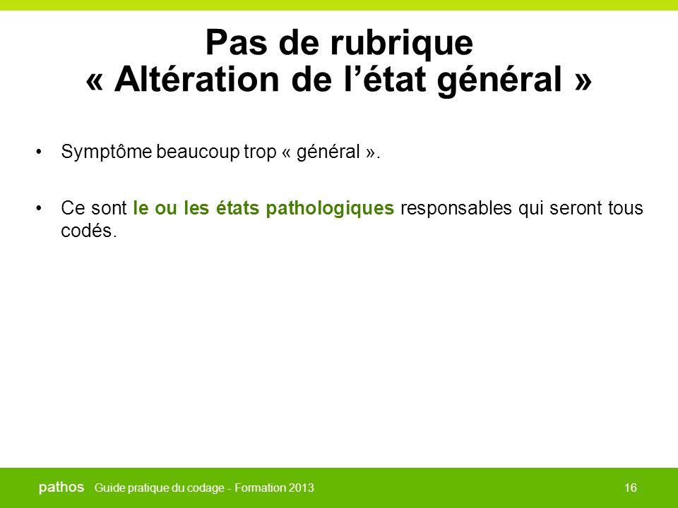 Guide pratique du codage - Formation 2013 pathos 16 Pas de rubrique « Altération de l'état général » •Symptôme beaucoup trop « général ». •Ce sont le