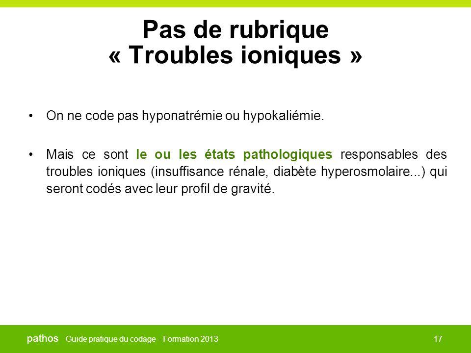 Guide pratique du codage - Formation 2013 pathos 17 Pas de rubrique « Troubles ioniques » •On ne code pas hyponatrémie ou hypokaliémie. •Mais ce sont