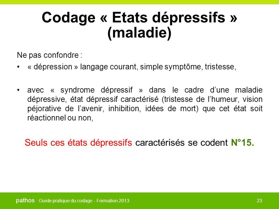 Guide pratique du codage - Formation 2013 pathos 23 Codage « Etats dépressifs » (maladie) Ne pas confondre : •« dépression » langage courant, simple s