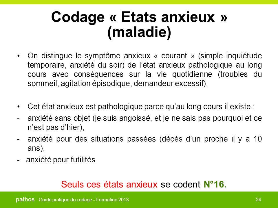 Guide pratique du codage - Formation 2013 pathos 24 Codage « Etats anxieux » (maladie) •On distingue le symptôme anxieux « courant » (simple inquiétud