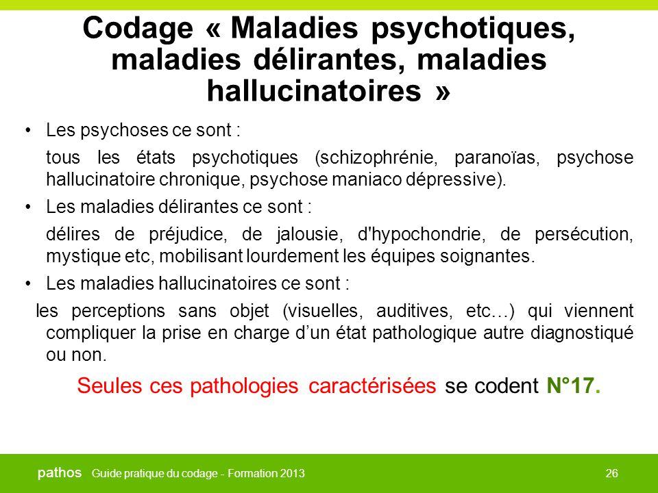 Guide pratique du codage - Formation 2013 pathos 26 Codage « Maladies psychotiques, maladies délirantes, maladies hallucinatoires » •Les psychoses ce