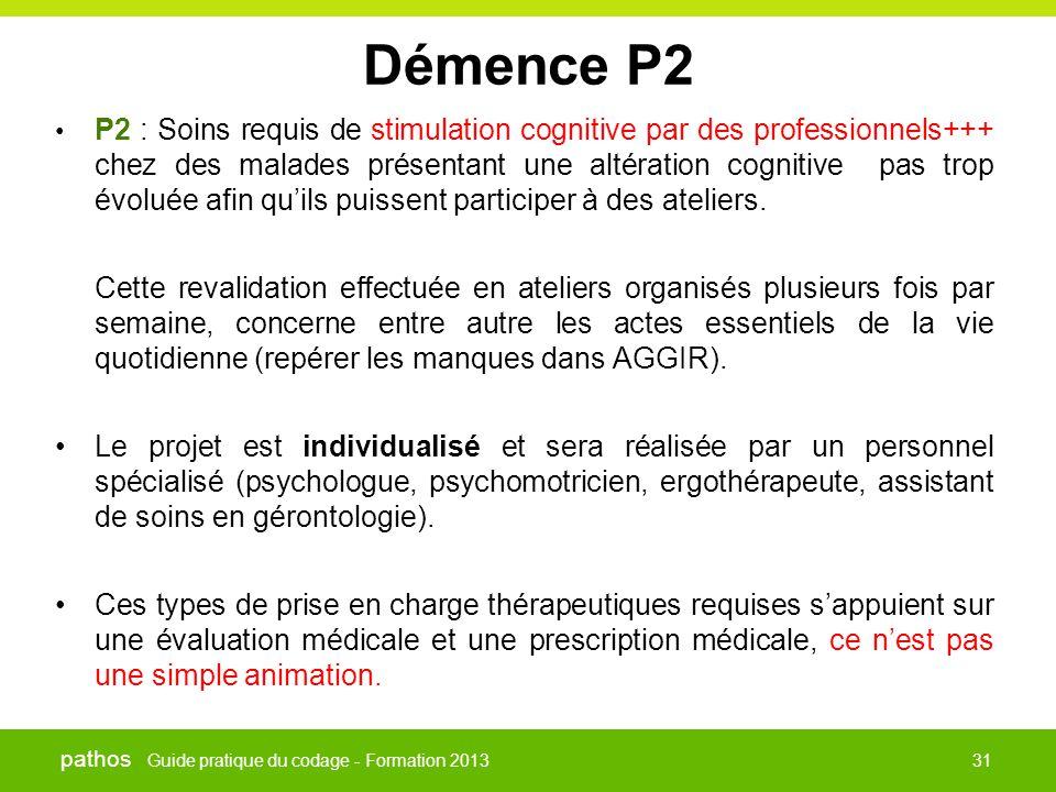 Guide pratique du codage - Formation 2013 pathos 31 Démence P2 • P2 : Soins requis de stimulation cognitive par des professionnels+++ chez des malades