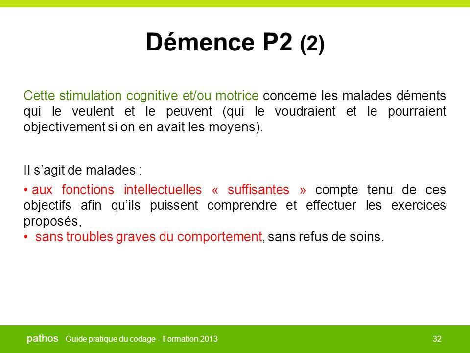 Guide pratique du codage - Formation 2013 pathos 32 Démence P2 (2) Cette stimulation cognitive et/ou motrice concerne les malades déments qui le veule