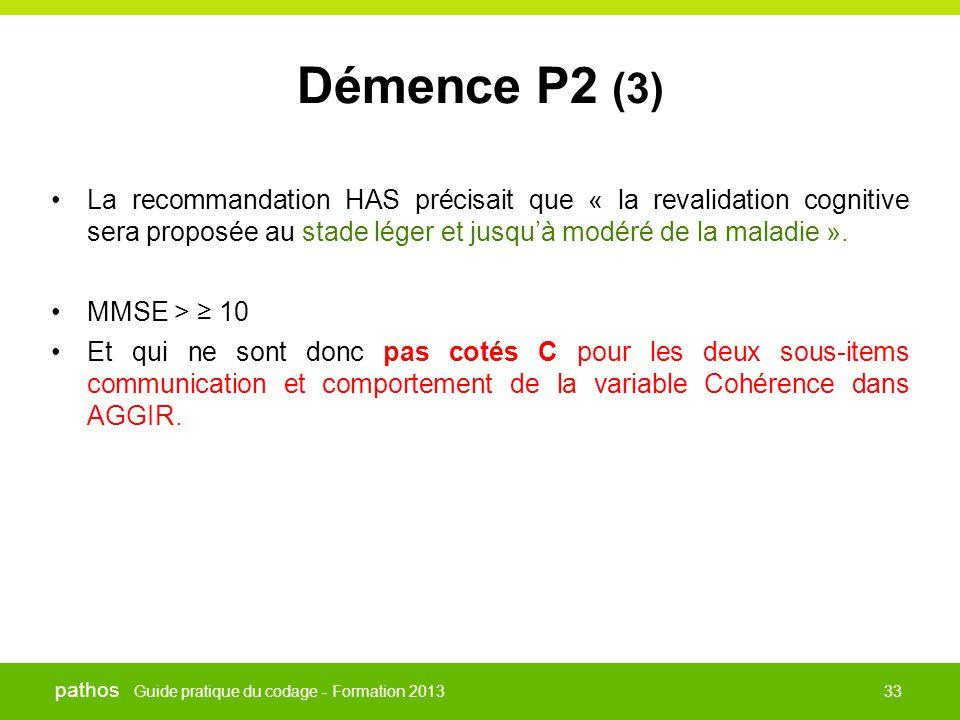 Guide pratique du codage - Formation 2013 pathos 33 Démence P2 (3) •La recommandation HAS précisait que « la revalidation cognitive sera proposée au s