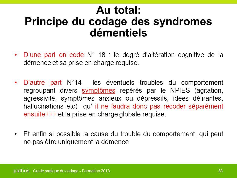 Guide pratique du codage - Formation 2013 pathos 38 Au total: Principe du codage des syndromes démentiels •D'une part on code N° 18 : le degré d'altér