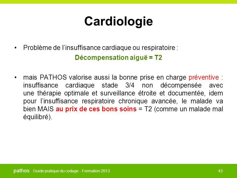 Guide pratique du codage - Formation 2013 pathos 43 Cardiologie •Problème de l'insuffisance cardiaque ou respiratoire : Décompensation aiguë = T2 •mai