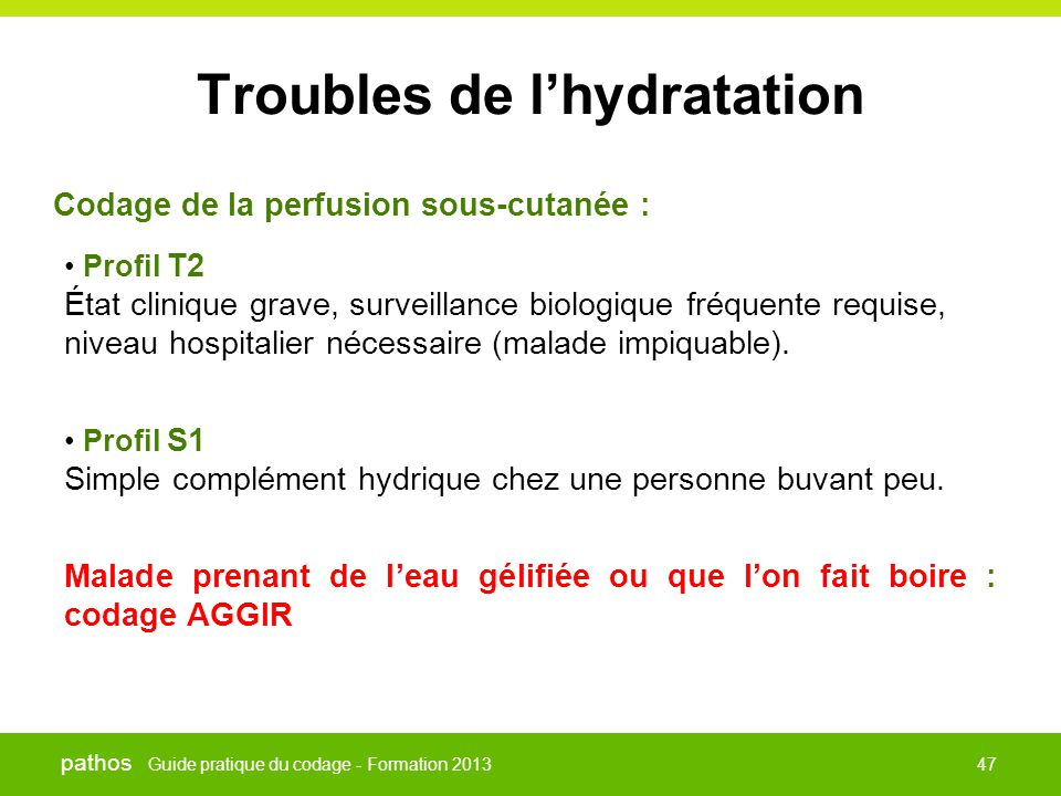 Guide pratique du codage - Formation 2013 pathos 47 Troubles de l'hydratation • Profil T2 État clinique grave, surveillance biologique fréquente requise, niveau hospitalier nécessaire (malade impiquable).