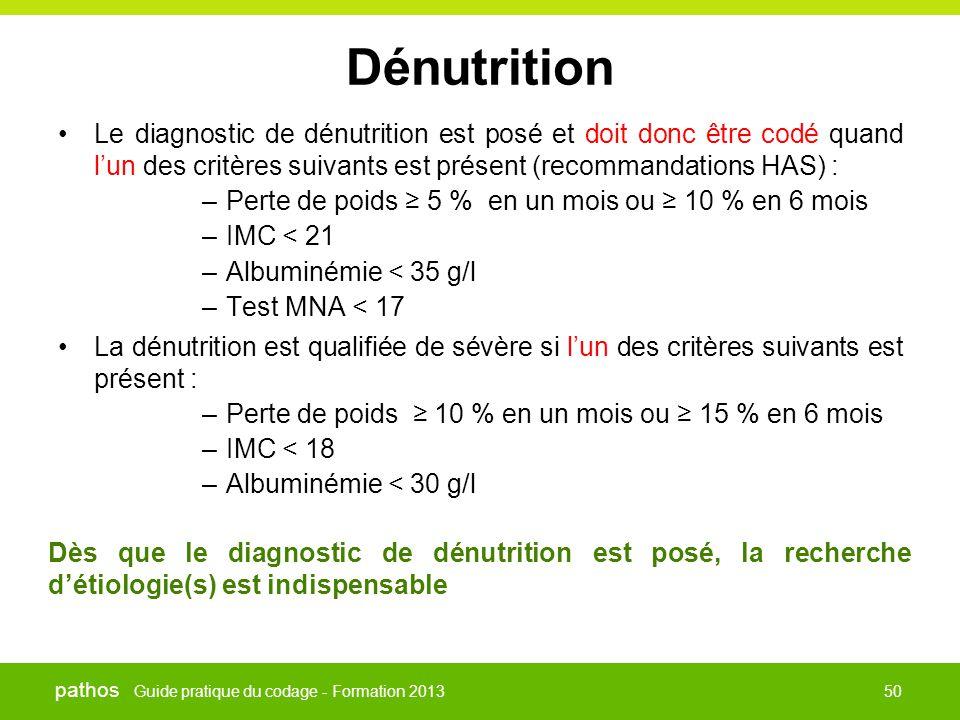 Guide pratique du codage - Formation 2013 pathos 50 Dénutrition •Le diagnostic de dénutrition est posé et doit donc être codé quand l'un des critères
