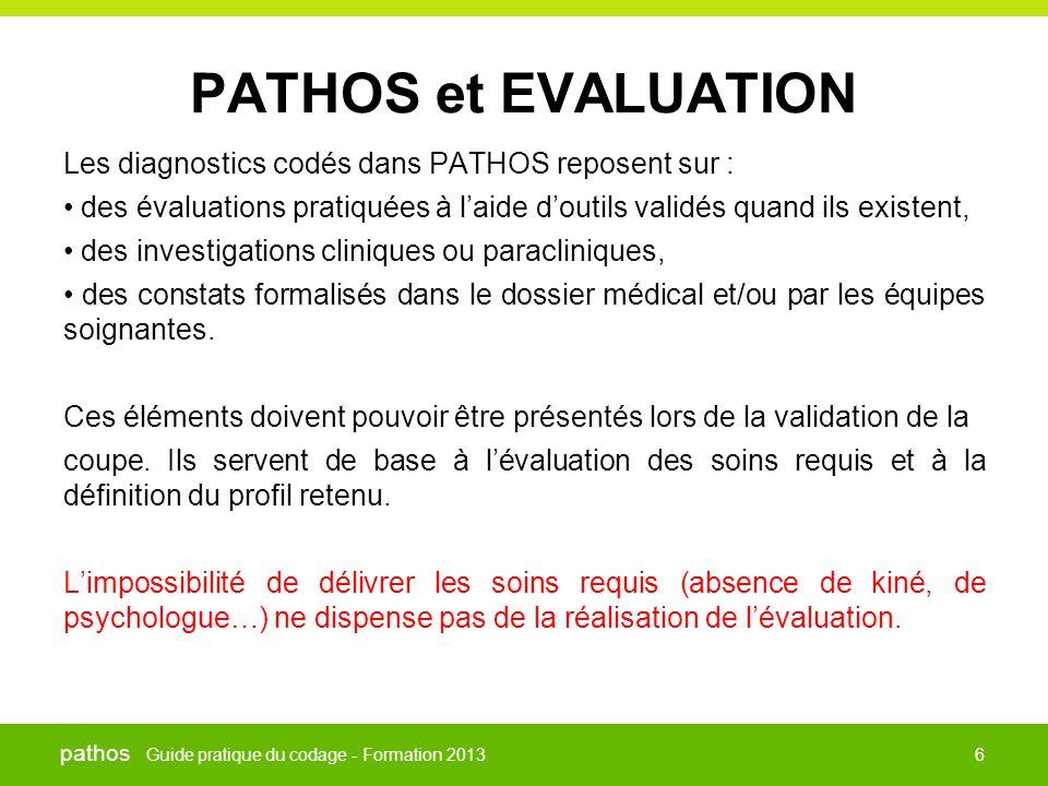 Guide pratique du codage - Formation 2013 pathos 6 PATHOS et EVALUATION Les diagnostics codés dans PATHOS reposent sur : • des évaluations pratiquées