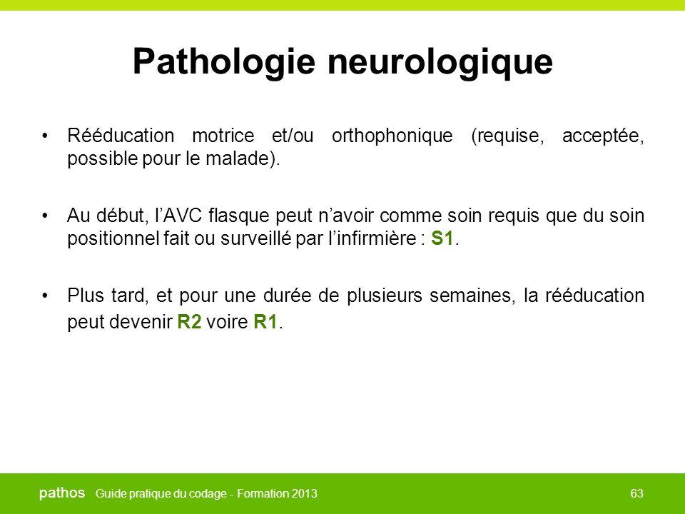 Guide pratique du codage - Formation 2013 pathos 63 Pathologie neurologique •Rééducation motrice et/ou orthophonique (requise, acceptée, possible pour