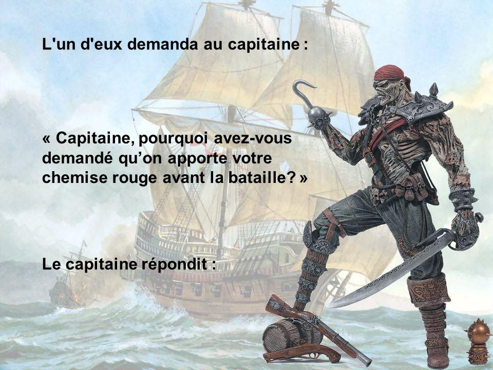 Le premier maître alla chercher la chemise rouge du capitaine qui aussitôt l'enfila. Il mena alors son équipage à la bataille et tua tous les marins a