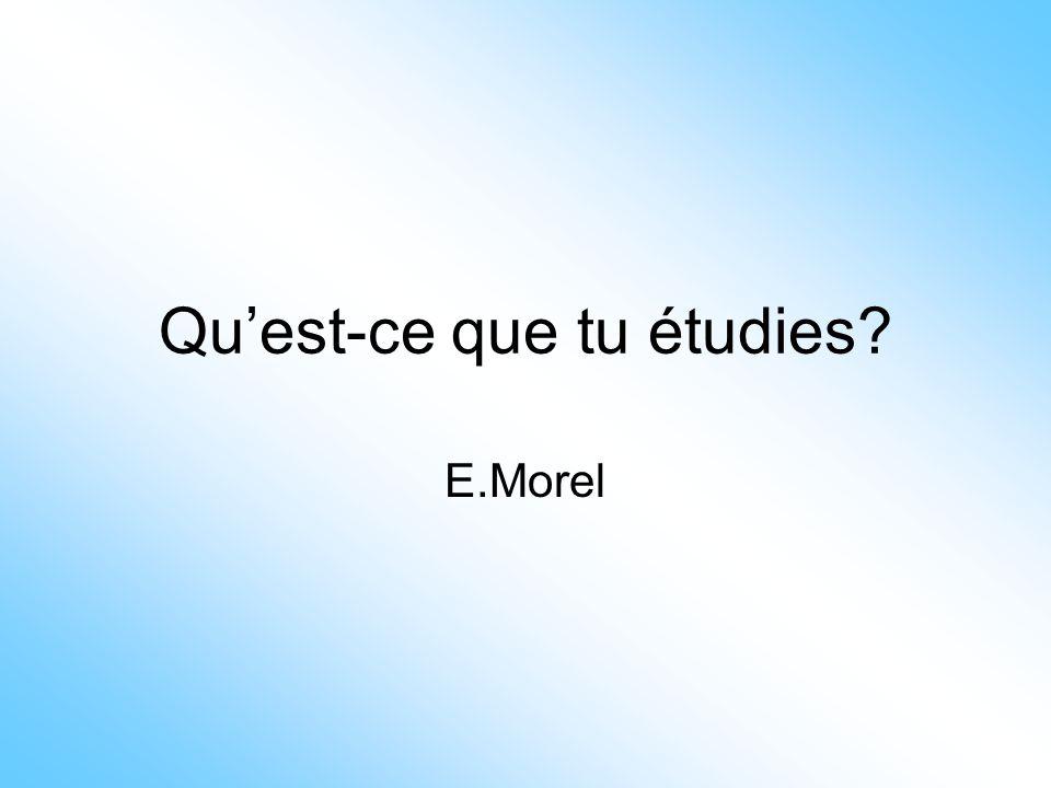 Qu'est-ce que tu étudies? E.Morel