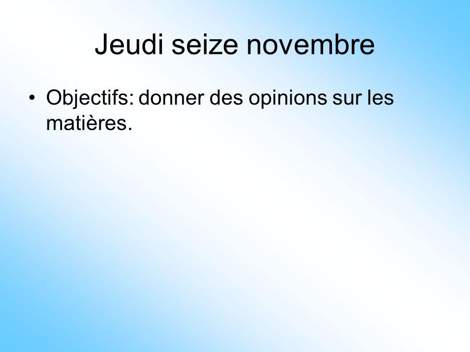 Jeudi seize novembre •Objectifs: donner des opinions sur les matières.