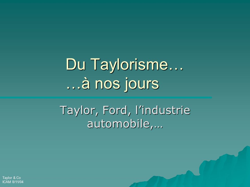 Taylor & Co ICAM 8/11/04 Du Taylorisme… …à nos jours Taylor, Ford, l'industrie automobile,…