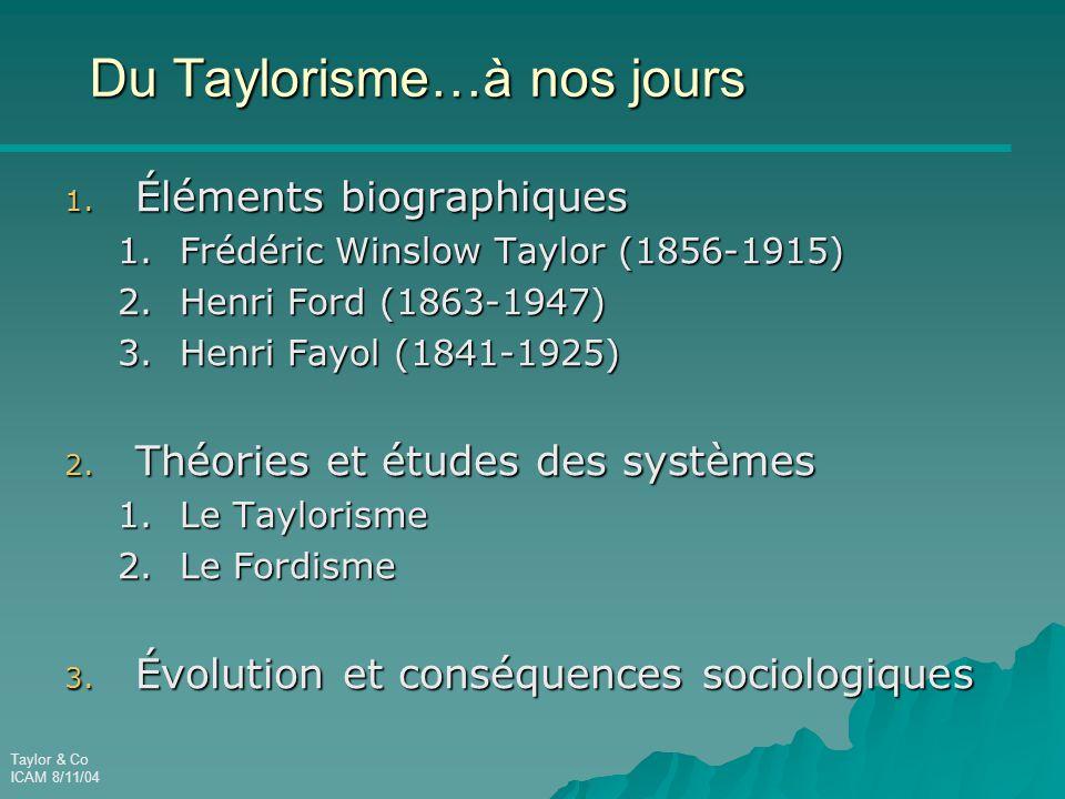 Taylor & Co ICAM 8/11/04 Du Taylorisme…à nos jours 1. Éléments biographiques 1.Frédéric Winslow Taylor (1856-1915) 2.Henri Ford (1863-1947) 3.Henri Fa