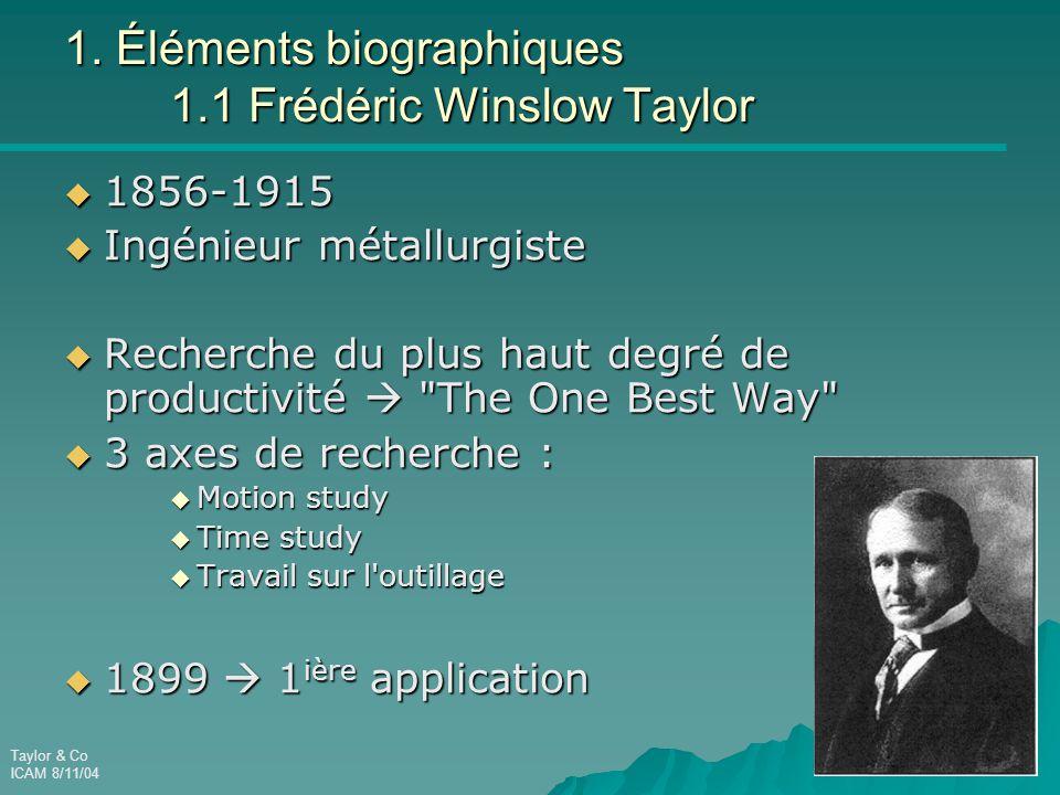 Taylor & Co ICAM 8/11/04 1. Éléments biographiques 1.1 Frédéric Winslow Taylor  1856-1915  Ingénieur métallurgiste  Recherche du plus haut degré de