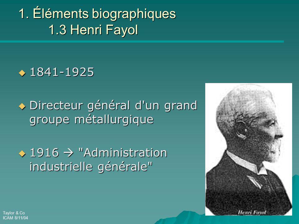 Taylor & Co ICAM 8/11/04 1. Éléments biographiques 1.3 Henri Fayol  1841-1925  Directeur général d'un grand groupe métallurgique  1916 