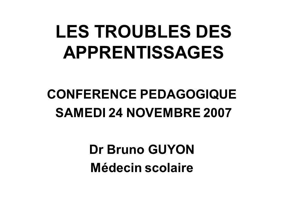 LES TROUBLES DES APPRENTISSAGES CONFERENCE PEDAGOGIQUE SAMEDI 24 NOVEMBRE 2007 Dr Bruno GUYON Médecin scolaire