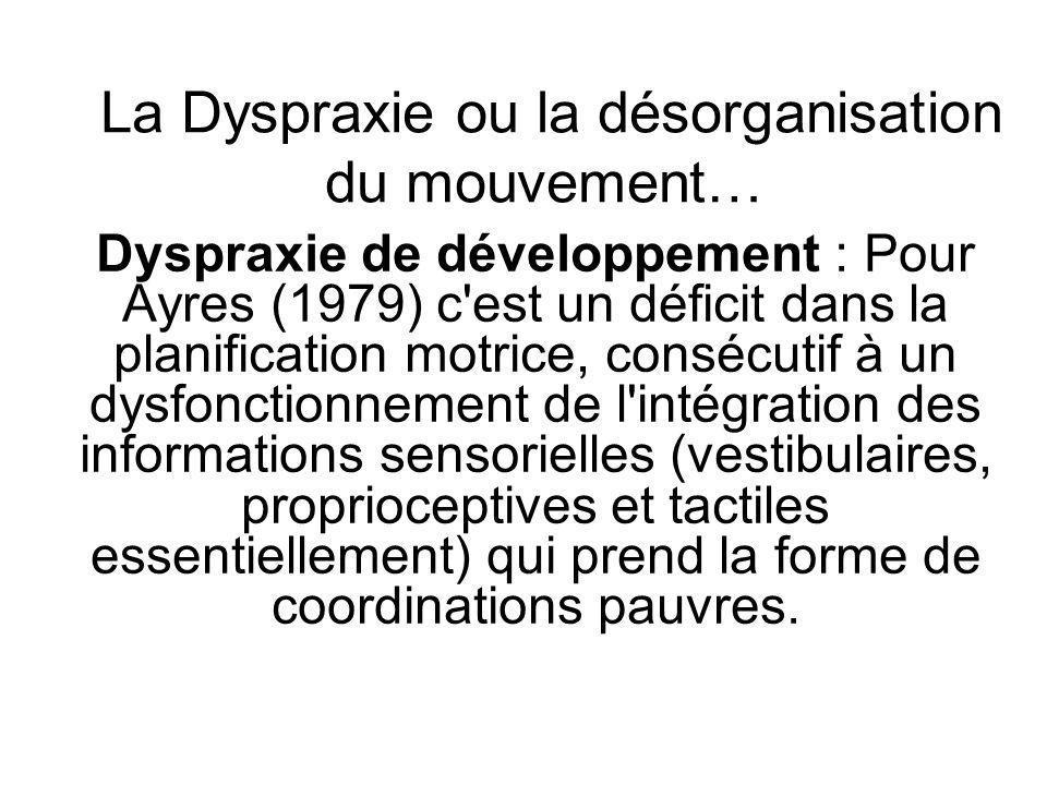 La Dyspraxie ou la désorganisation du mouvement… Dyspraxie de développement : Pour Ayres (1979) c'est un déficit dans la planification motrice, conséc