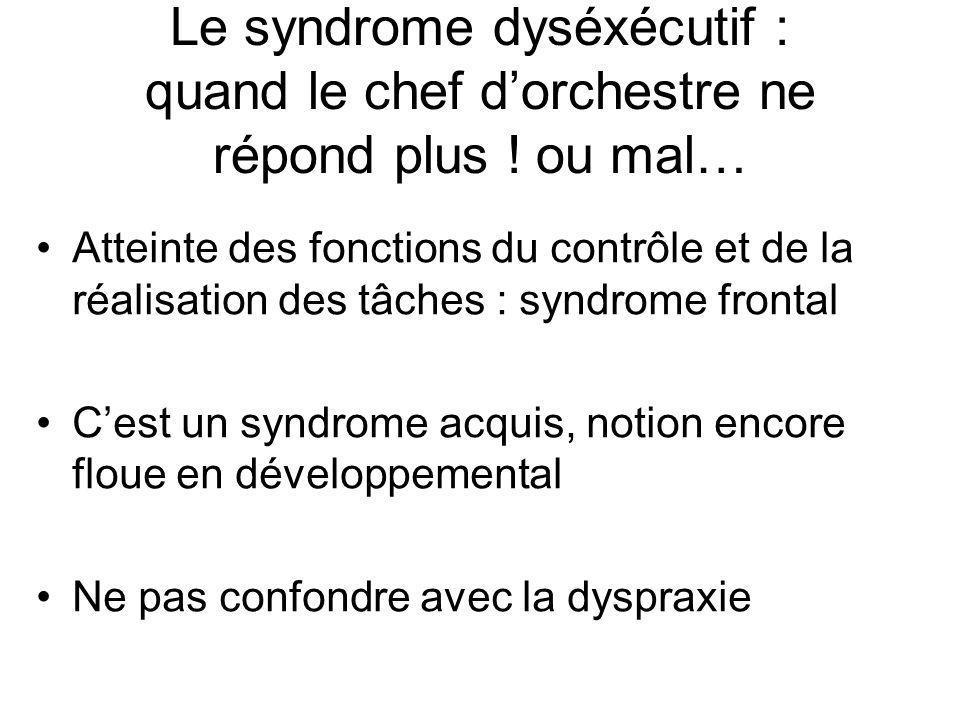 Le syndrome dyséxécutif : quand le chef d'orchestre ne répond plus ! ou mal… •Atteinte des fonctions du contrôle et de la réalisation des tâches : syn
