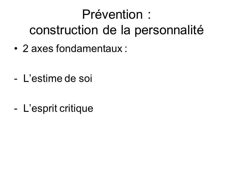 Prévention : construction de la personnalité •2 axes fondamentaux : - L'estime de soi - L'esprit critique