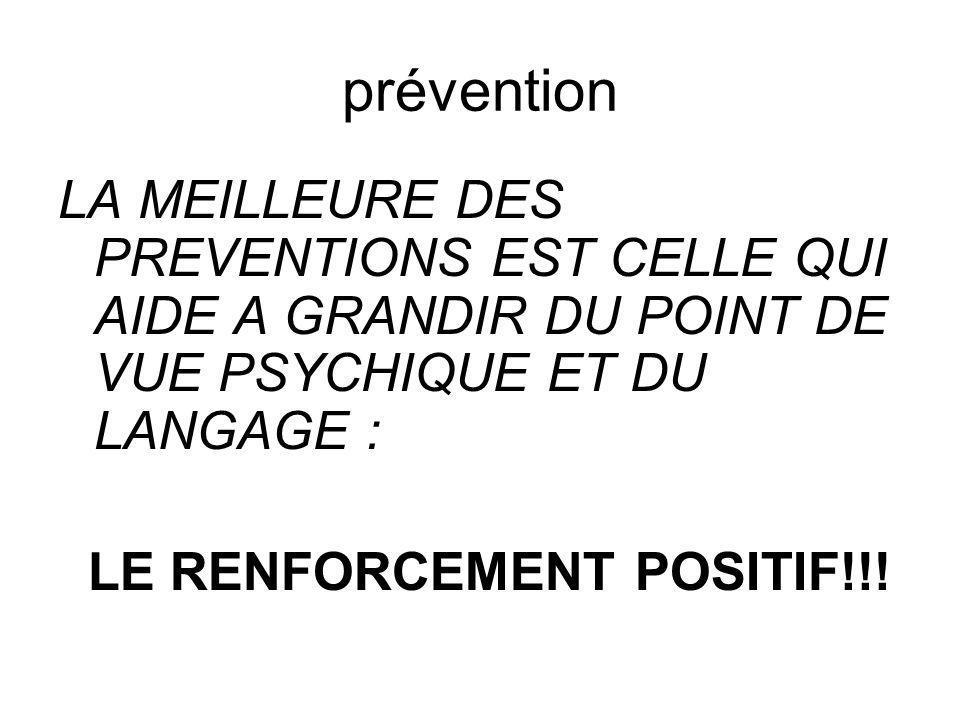 prévention LA MEILLEURE DES PREVENTIONS EST CELLE QUI AIDE A GRANDIR DU POINT DE VUE PSYCHIQUE ET DU LANGAGE : LE RENFORCEMENT POSITIF!!!