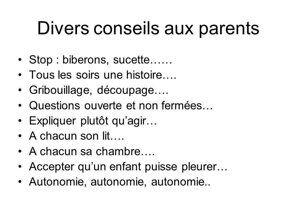 Divers conseils aux parents •Stop : biberons, sucette…… •Tous les soirs une histoire…. •Gribouillage, découpage…. •Questions ouverte et non fermées… •