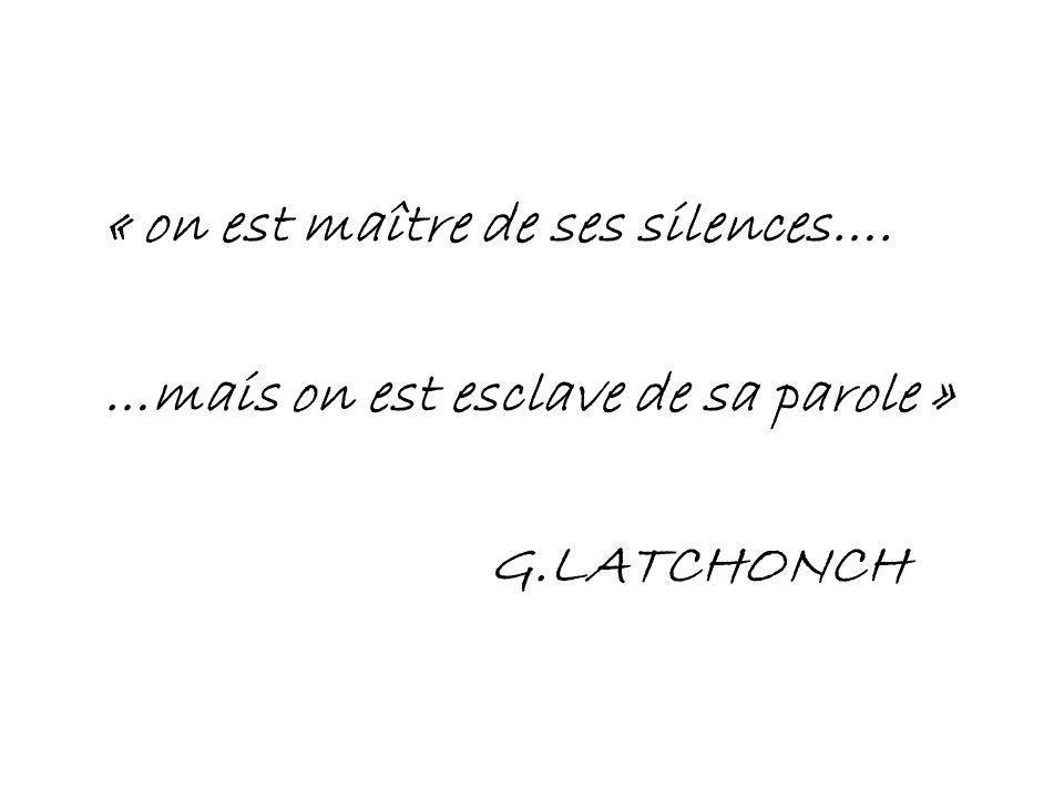 « on est maître de ses silences…. …mais on est esclave de sa parole » G.LATCHONCH