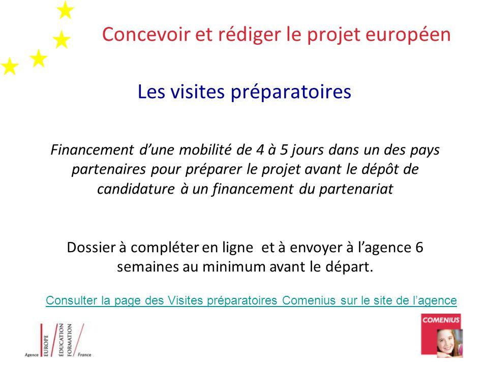 Concevoir et rédiger le projet européen Les visites préparatoires Financement d'une mobilité de 4 à 5 jours dans un des pays partenaires pour préparer le projet avant le dépôt de candidature à un financement du partenariat Dossier à compléter en ligne et à envoyer à l'agence 6 semaines au minimum avant le départ.