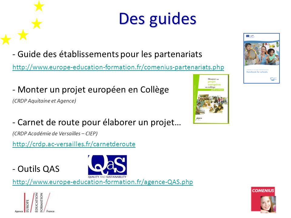 Des guides Des guides - Guide des établissements pour les partenariats http://www.europe-education-formation.fr/comenius-partenariats.php - Monter un projet européen en Collège (CRDP Aquitaine et Agence) - Carnet de route pour élaborer un projet… (CRDP Académie de Versailles – CIEP) http://crdp.ac-versailles.fr/carnetderoute - Outils QAS http://www.europe-education-formation.fr/agence-QAS.php