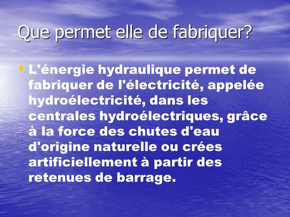 Que permet elle de fabriquer? • • L'énergie hydraulique permet de fabriquer de l'électricité, appelée hydroélectricité, dans les centrales hydroélectr