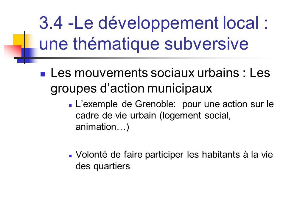 3.4 -Le développement local : une thématique subversive  Les mouvements sociaux urbains : Les groupes d'action municipaux  L'exemple de Grenoble: pour une action sur le cadre de vie urbain (logement social, animation…)  Volonté de faire participer les habitants à la vie des quartiers