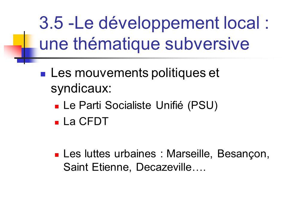 3.5 -Le développement local : une thématique subversive  Les mouvements politiques et syndicaux:  Le Parti Socialiste Unifié (PSU)  La CFDT  Les luttes urbaines : Marseille, Besançon, Saint Etienne, Decazeville….